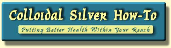 CollodialSilverHowTo.com: Putting Better Health Within Your Reach!